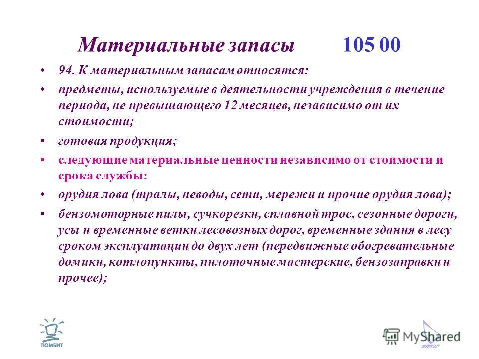 Материальные запасы 105 00 94. К материальным запасам относятся: предметы, используемые в деятельности учреждения в течение периода, не превышающего 12 месяцев, независимо от их стоимости; готовая продукция; следующие материальные ценности независимо