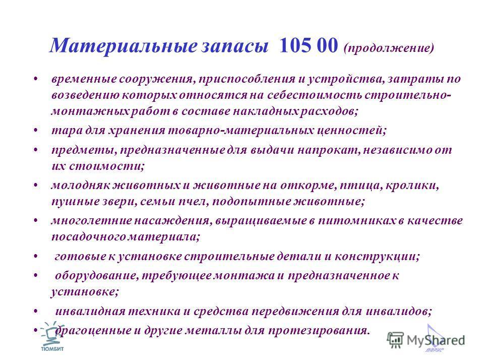 Материальные запасы 105 00 (продолжение) временные сооружения, приспособления и устройства, затраты по возведению которых относятся на себестоимость строительно- монтажных работ в составе накладных расходов; тара для хранения товарно-материальных цен