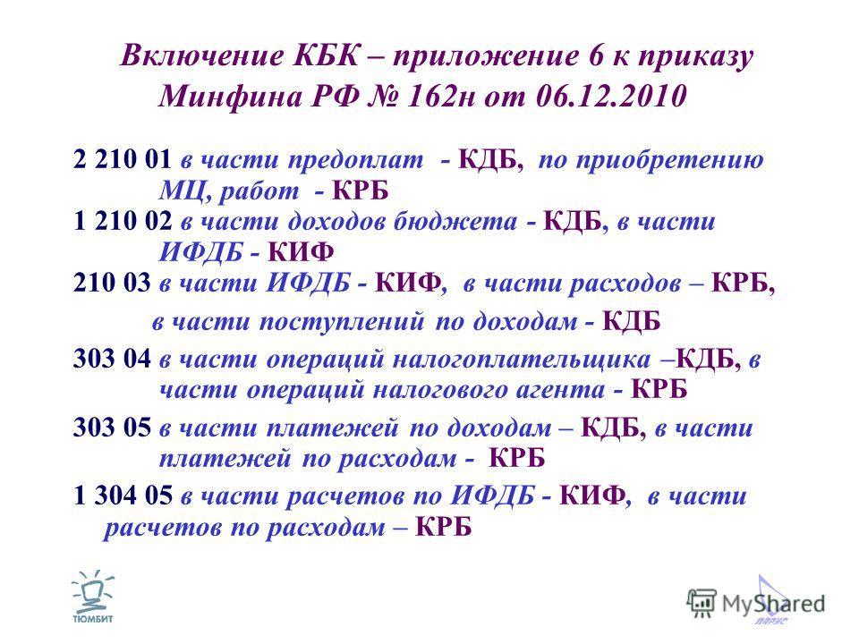 Включение КБК – приложение 6 к приказу Минфина РФ 162н от 06.12.2010 2 210 01 в части предоплат - КДБ, по приобретению МЦ, работ - КРБ 1 210 02 в части доходов бюджета - КДБ, в части ИФДБ - КИФ 210 03 в части ИФДБ - КИФ, в части расходов – КРБ, в час