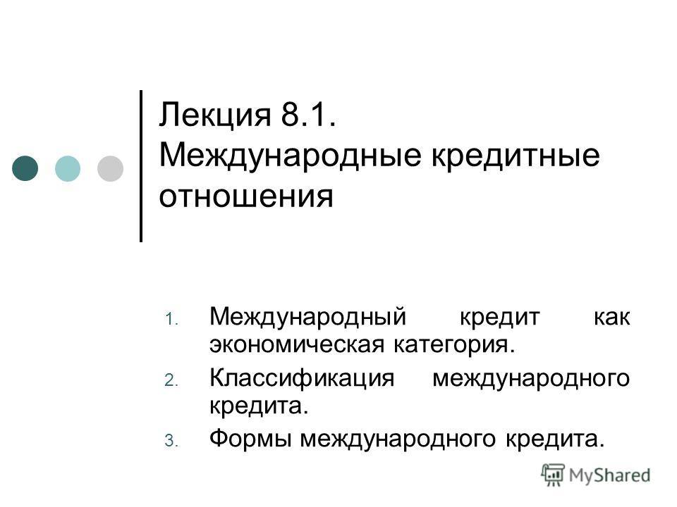 Лекция 8.1. Международные кредитные отношения 1. Международный кредит как экономическая категория. 2. Классификация международного кредита. 3. Формы международного кредита.