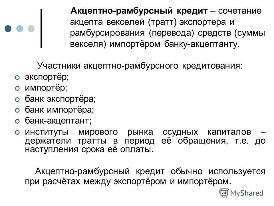 Акцептно-рамбурсный кредит – сочетание акцепта векселей (тратт) экспортера и рамбурсирования (перевода) средств (суммы векселя) импортёром банку-акцептанту. Участники акцептно-рамбурсного кредитования: экспортёр; импортёр; банк экспортёра; банк импор