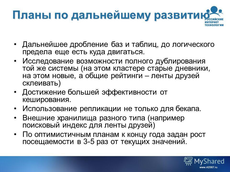 www.rit2007.ru Планы по дальнейшему развитию Дальнейшее дробление баз и таблиц, до логического предела еще есть куда двигаться. Исследование возможности полного дублирования той же системы (на этом кластере старые дневники, на этом новые, а общие рей