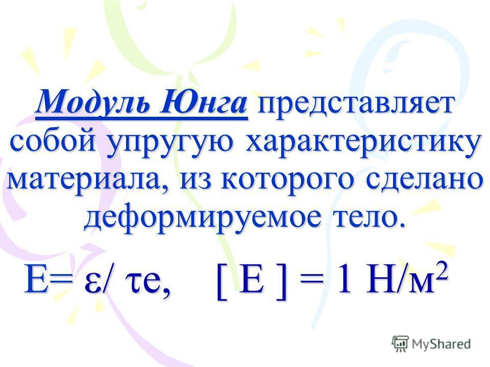 Модуль Юнга представляет собой упругую характеристику материала, из которого сделано деформируемое тело. E= / е, [ E ] = 1 Н/м 2