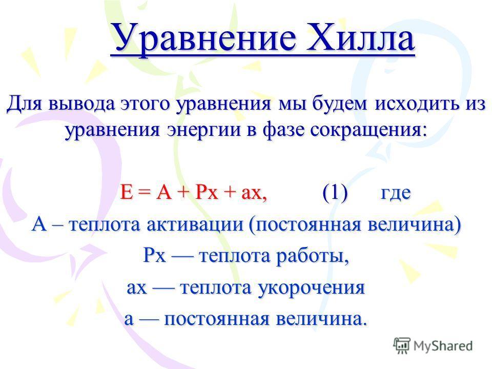 Уравнение Хилла Для вывода этого уравнения мы будем исходить из уравнения энергии в фазе сокращения: E = A + Px + ax, (1) где E = A + Px + ax, (1) где A – теплота активации (постоянная величина) Px теплота работы, ax теплота укорочения a постоянная в