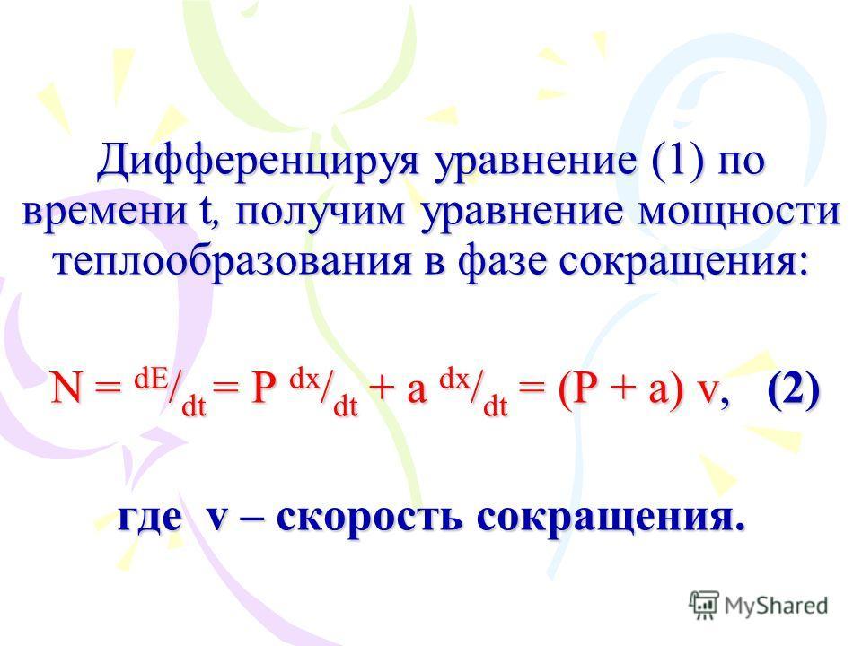Дифференцируя уравнение (1) по времени t, получим уравнение мощности теплообразования в фазе сокращения: N = dE / dt = P dx / dt + a dx / dt = (P + a) v, (2) где v – скорость сокращения.
