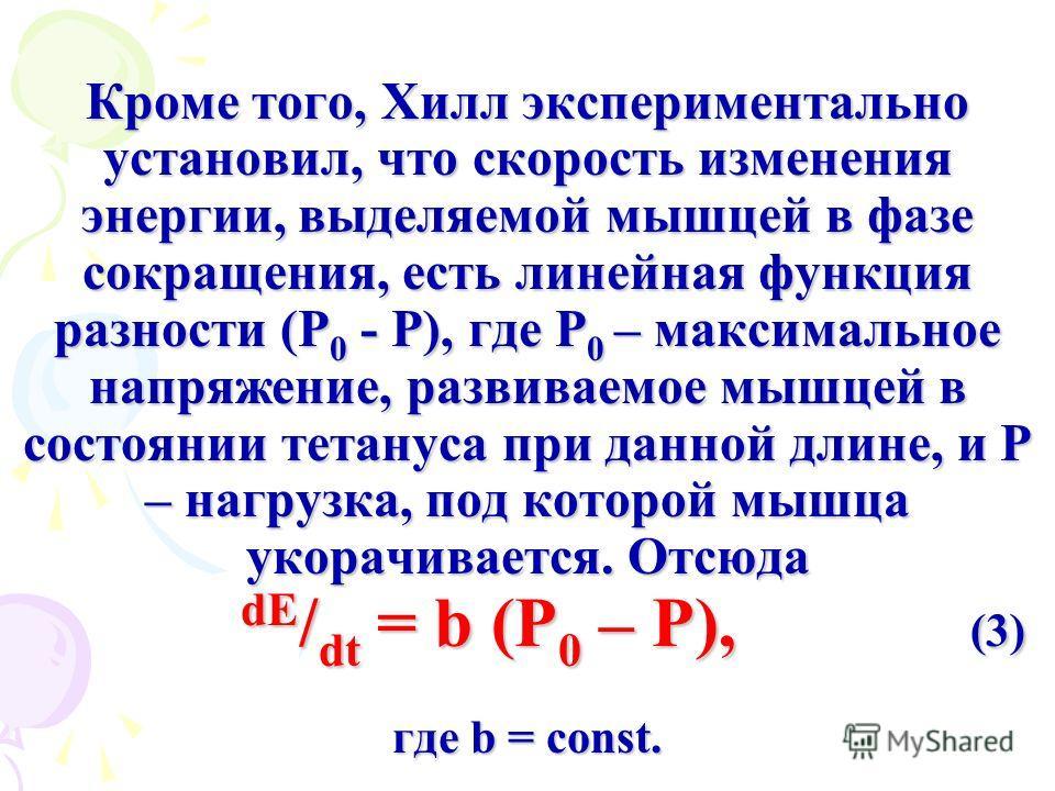 Кроме того, Хилл экспериментально установил, что скорость изменения энергии, выделяемой мышцей в фазе сокращения, есть линейная функция разности (Р 0 - Р), где Р 0 – максимальное напряжение, развиваемое мышцей в состоянии тетануса при данной длине, и