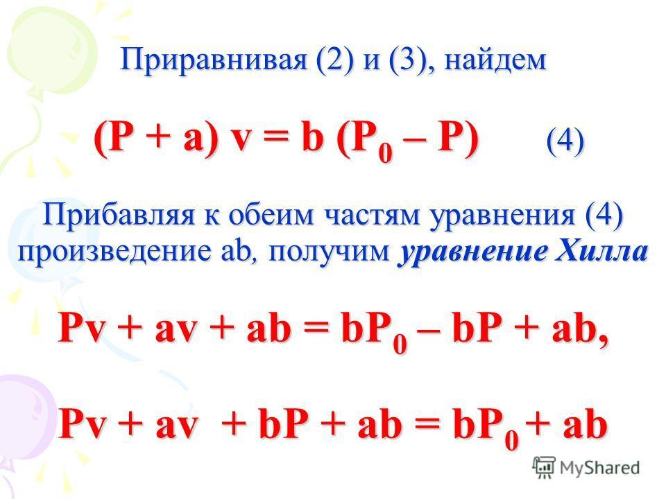 Приравнивая (2) и (3), найдем (P + a) v = b (P 0 – P) (4) Прибавляя к обеим частям уравнения (4) произведение ab, получим уравнение Хилла Pv + av + ab = bP 0 – bP + ab, Pv + av + bP + ab = bP 0 + ab