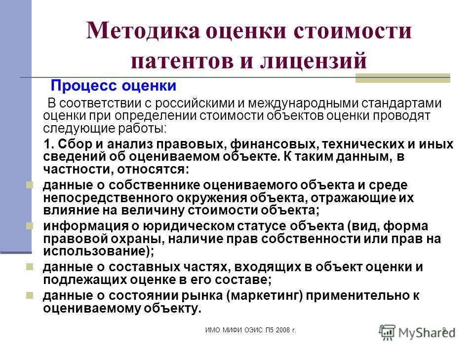 ИМО МИФИ ОЭИС П5 2008 г.9 Методика оценки стоимости патентов и лицензий Процесс оценки В соответствии с российскими и международными стандартами оценки при определении стоимости объектов оценки проводят следующие работы: 1. Сбор и анализ правовых, фи