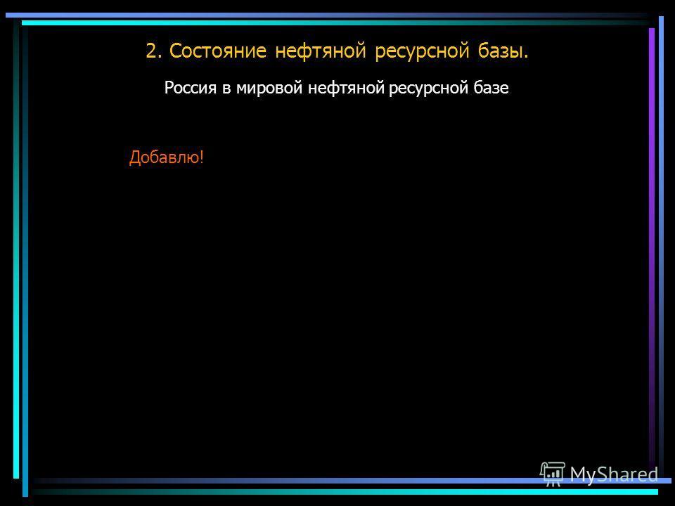2. Состояние нефтяной ресурсной базы. Россия в мировой нефтяной ресурсной базе Добавлю!