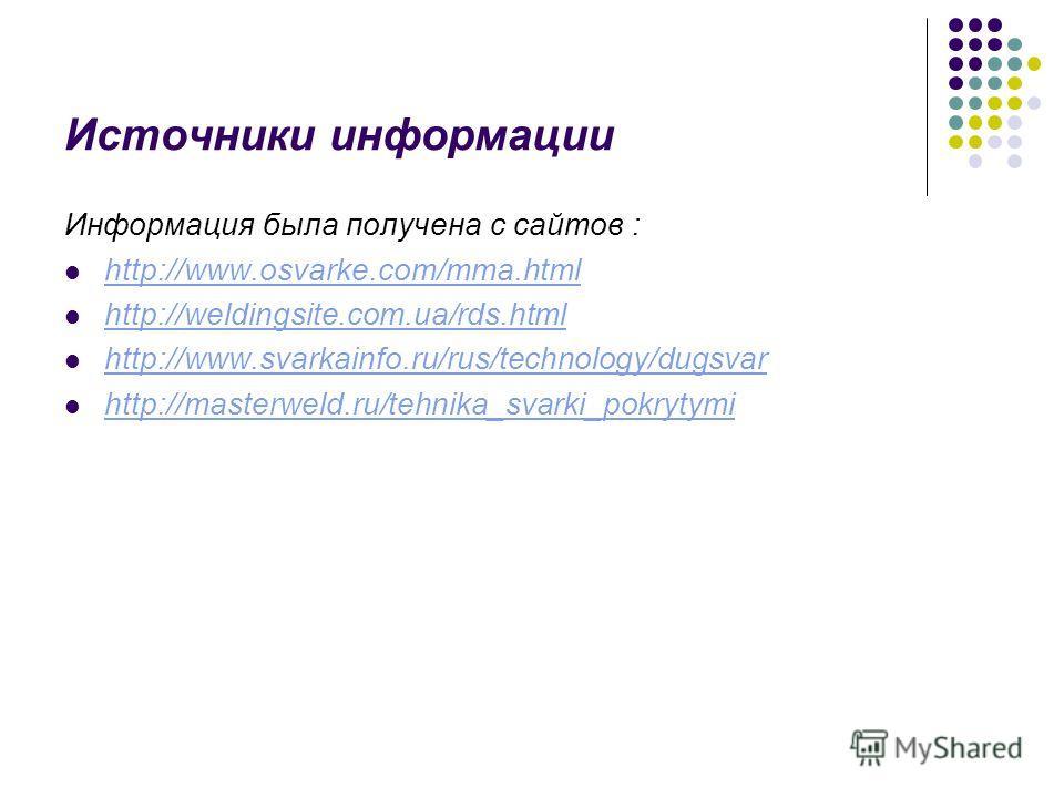 Источники информации Информация была получена с сайтов : http://www.osvarke.com/mma.html http://weldingsite.com.ua/rds.html http://www.svarkainfo.ru/rus/technology/dugsvar http://masterweld.ru/tehnika_svarki_pokrytymi