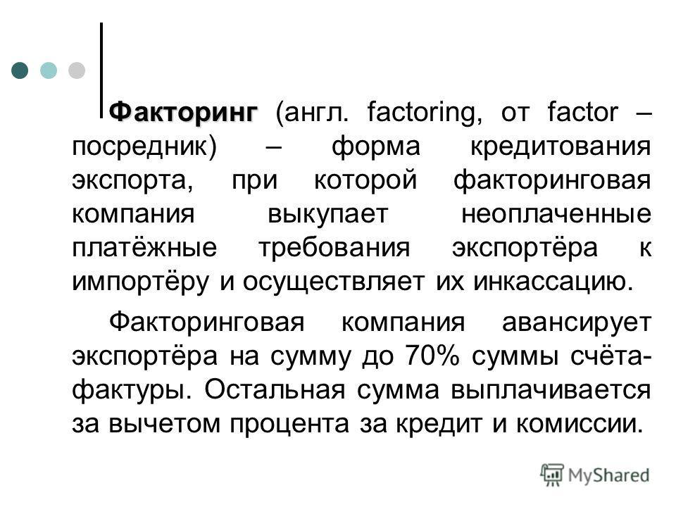 Факторинг Факторинг (англ. factoring, от factor – посредник) – форма кредитования экспорта, при которой факторинговая компания выкупает неоплаченные платёжные требования экспортёра к импортёру и осуществляет их инкассацию. Факторинговая компания аван