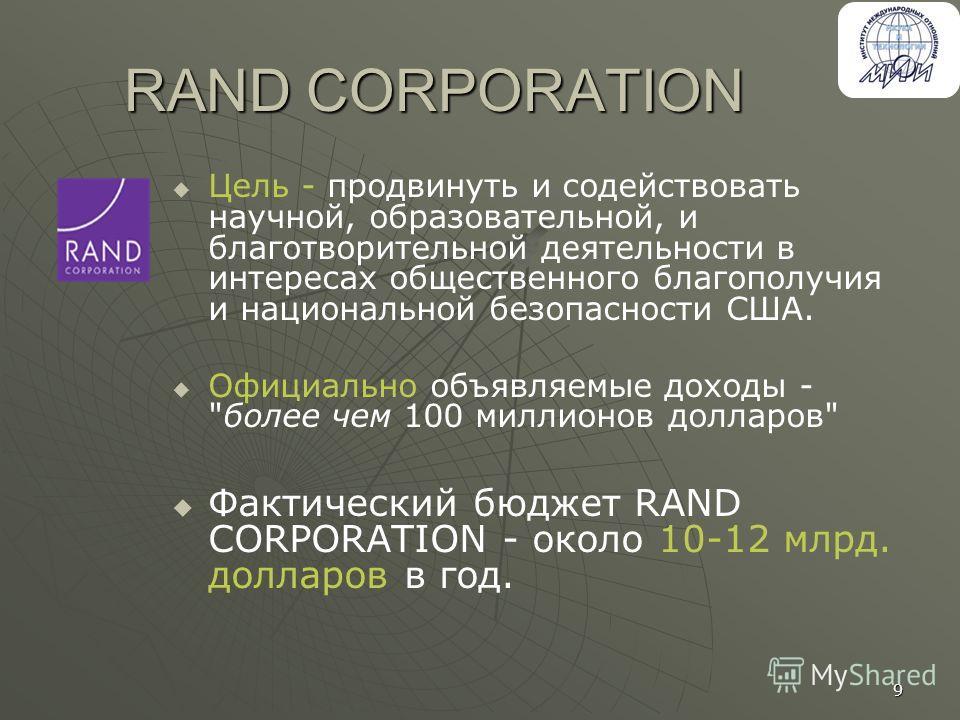 9 RAND CORPORATION Цель - продвинуть и содействовать научной, образовательной, и благотворительной деятельности в интересах общественного благополучия и национальной безопасности США. Официально объявляемые доходы -