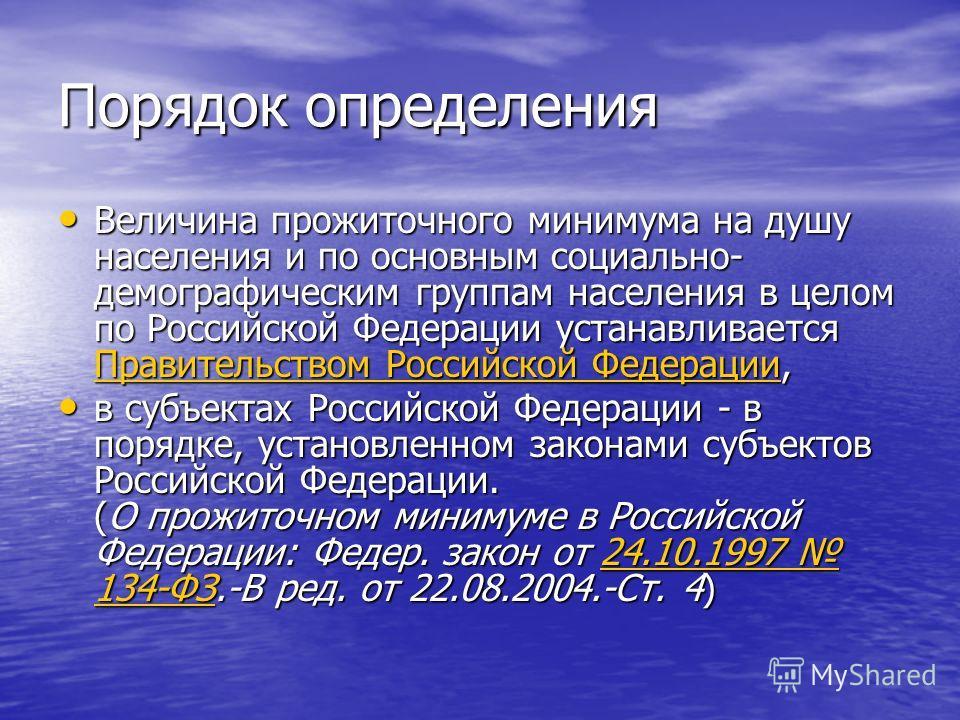 Порядок определения Величина прожиточного минимума на душу населения и по основным социально- демографическим группам населения в целом по Российской Федерации устанавливается Правительством Российской Федерации, Величина прожиточного минимума на душ