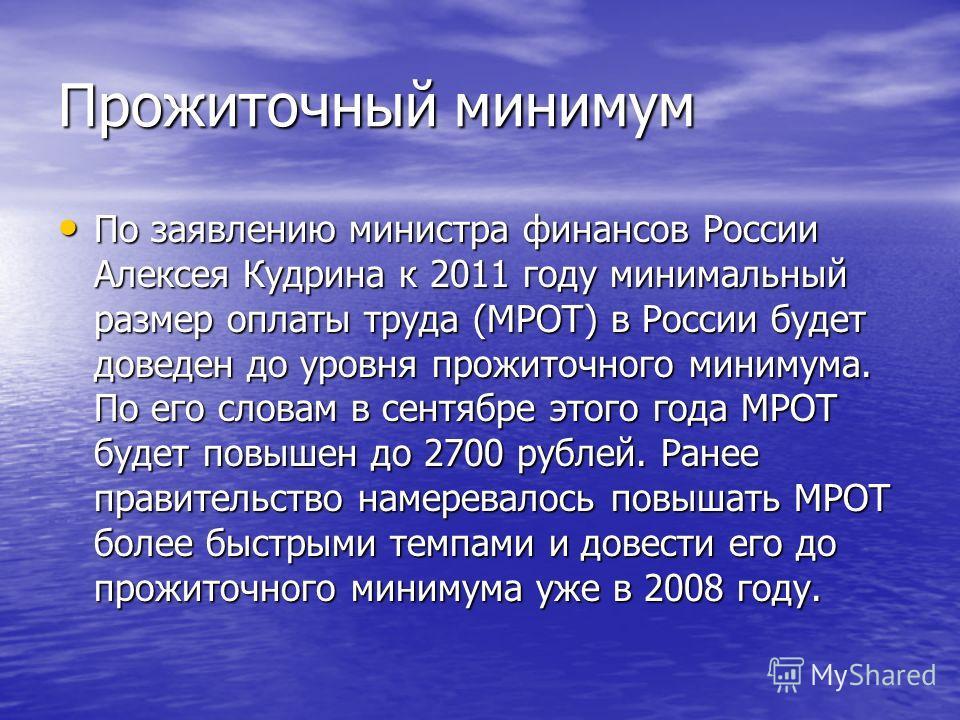 Прожиточный минимум По заявлению министра финансов России Алексея Кудрина к 2011 году минимальный размер оплаты труда (МРОТ) в России будет доведен до уровня прожиточного минимума. По его словам в сентябре этого года МРОТ будет повышен до 2700 рублей