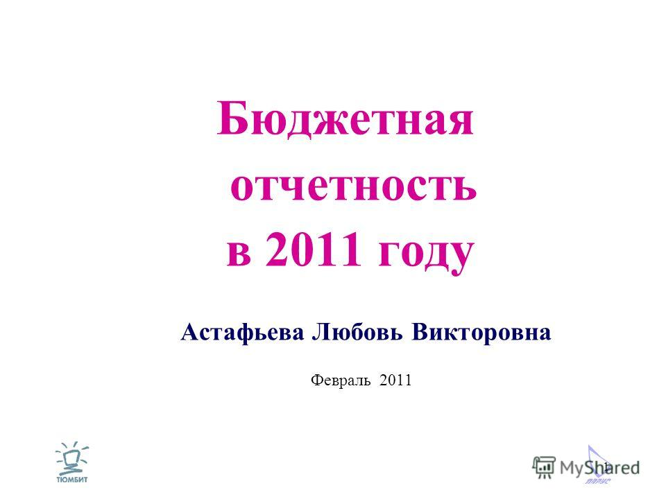 1 Бюджетная отчетность в 2011 году Астафьева Любовь Викторовна Февраль 2011