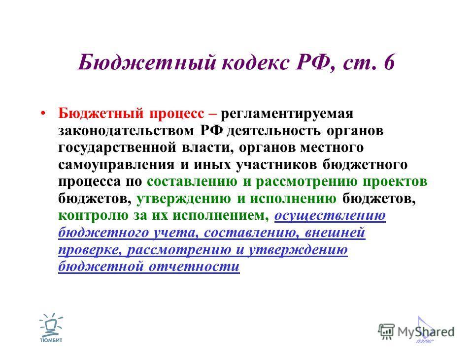 Бюджетный кодекс РФ, ст. 6 Бюджетный процесс – регламентируемая законодательством РФ деятельность органов государственной власти, органов местного самоуправления и иных участников бюджетного процесса по составлению и рассмотрению проектов бюджетов, у