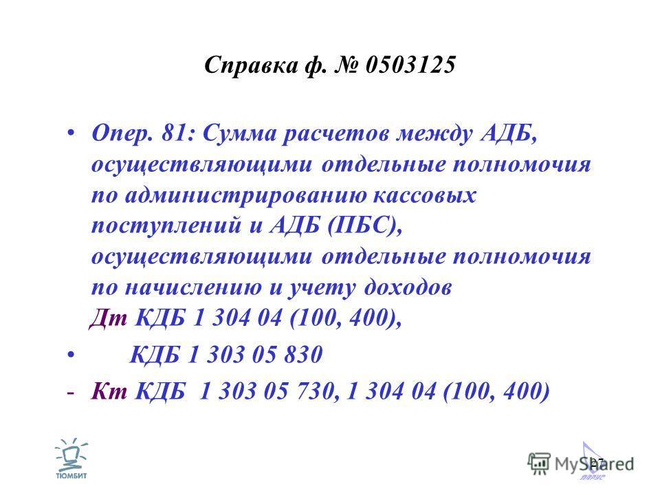 27 Справка ф. 0503125 Опер. 81: Сумма расчетов между АДБ, осуществляющими отдельные полномочия по администрированию кассовых поступлений и АДБ (ПБС), осуществляющими отдельные полномочия по начислению и учету доходов Дт КДБ 1 304 04 (100, 400), КДБ 1