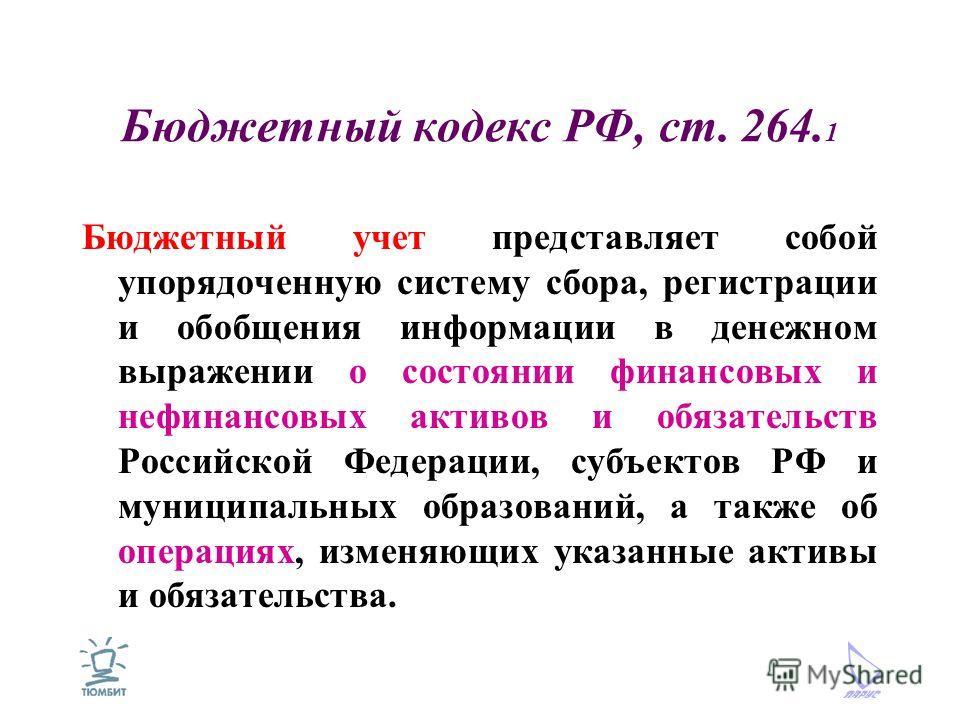 Бюджетный кодекс РФ, ст. 264. 1 Бюджетный учет представляет собой упорядоченную систему сбора, регистрации и обобщения информации в денежном выражении о состоянии финансовых и нефинансовых активов и обязательств Российской Федерации, субъектов РФ и м