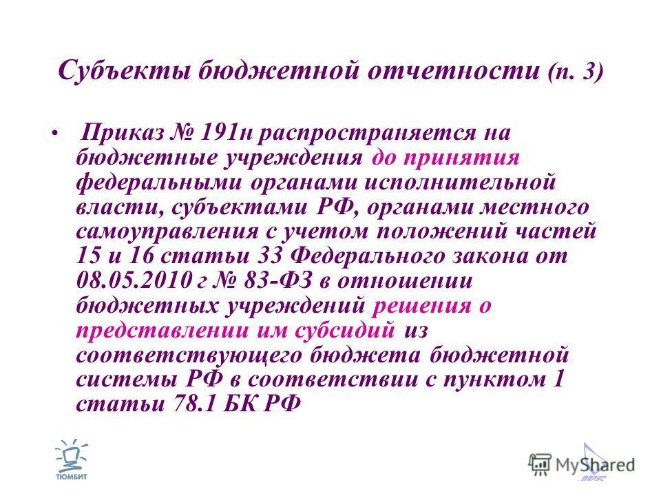 Субъекты бюджетной отчетности (п. 3) Приказ 191н распространяется на бюджетные учреждения до принятия федеральными органами исполнительной власти, субъектами РФ, органами местного самоуправления с учетом положений частей 15 и 16 статьи 33 Федеральног