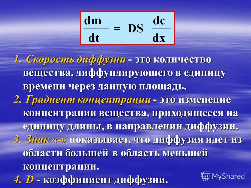 1. Скорость диффузии - это количество вещества, диффундирующего в единицу времени через данную площадь. 2. Градиент концентрации - это изменение концентрации вещества, приходящееся на единицу длины, в направлении диффузии. 3. Знак «-» показывает, что
