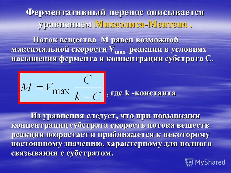 Ферментативный перенос описывается уравнением Михаэлиса-Ментена. Поток вещества М равен возможной максимальной скорости Vmax р р р реакции в условиях насыщения фермента и концентрации субстрата С., где k -константа Из уравнения следует, что при повыш