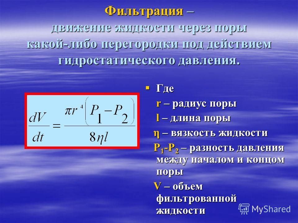 Фильтрация – движение жидкости через поры какой-либо перегородки под действием гидростатического давления. Где Где r – радиус поры r – радиус поры l – длина поры l – длина поры η – вязкость жидкости η – вязкость жидкости Р 1 -Р 2 – разность давления