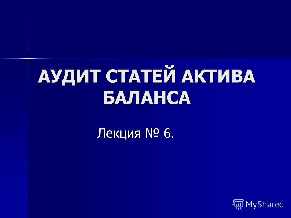 АУДИТ СТАТЕЙ АКТИВА БАЛАНСА Лекция 6.