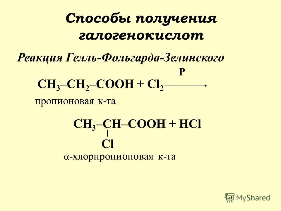 Реакция Гелль-Фольгарда-Зелинского СН 3 –СН 2 –СООН + Cl 2 Р СН 3 –СН–СООН + НCl Cl пропионовая к-та α-хлорпропионовая к-та Способы получения галогенокислот