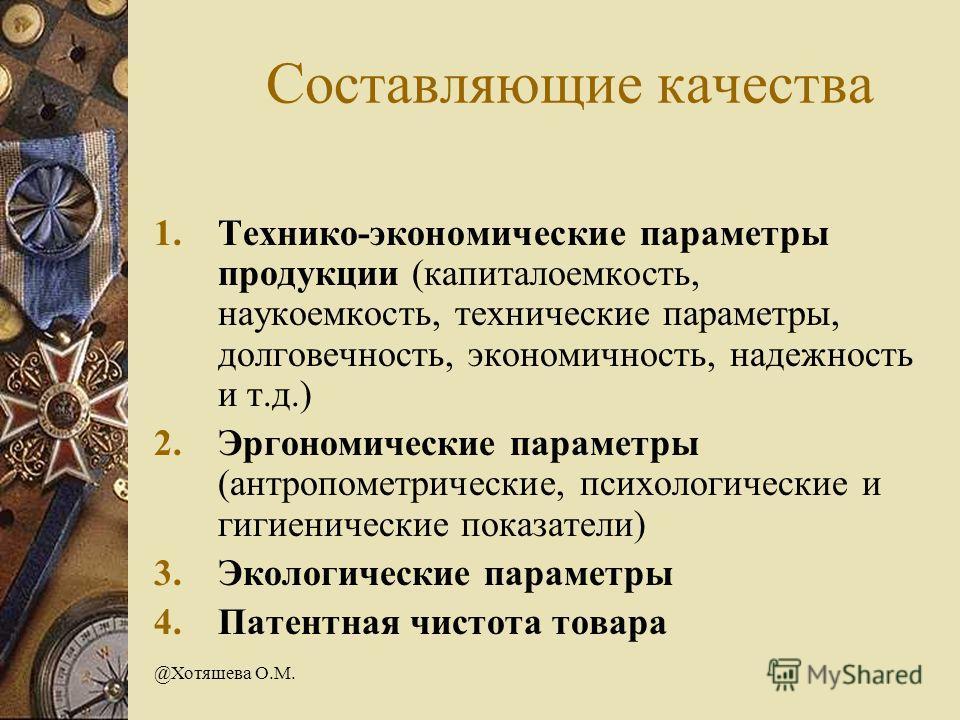 @Хотяшева О.М. Составляющие качества 1.Технико-экономические параметры продукции (капиталоемкость, наукоемкость, технические параметры, долговечность, экономичность, надежность и т.д.) 2.Эргономические параметры (антропометрические, психологические и