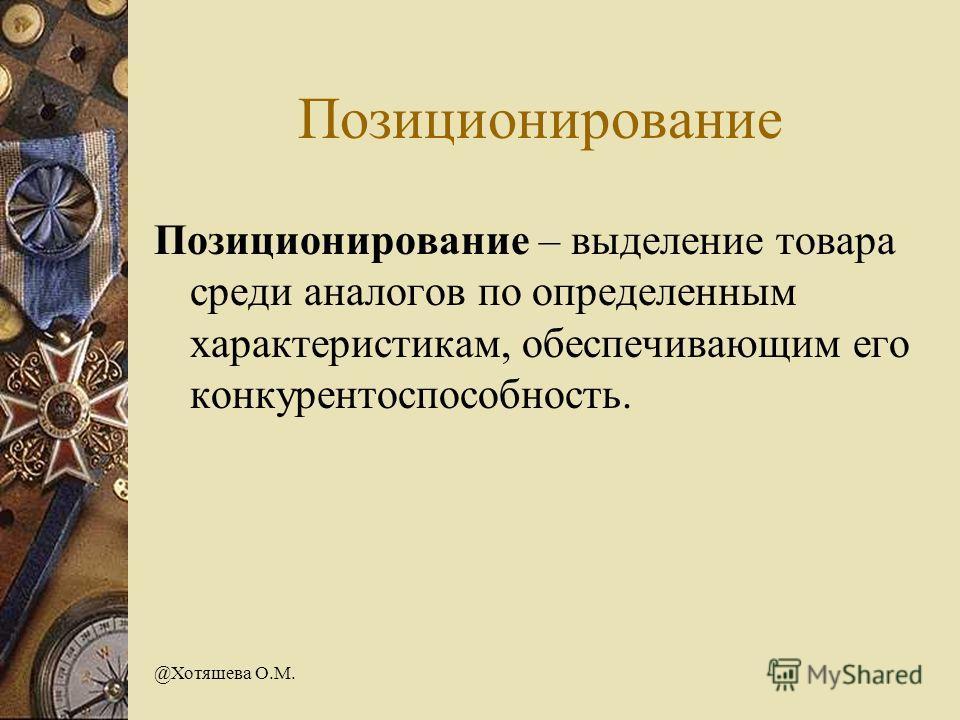 @Хотяшева О.М. Позиционирование Позиционирование – выделение товара среди аналогов по определенным характеристикам, обеспечивающим его конкурентоспособность.