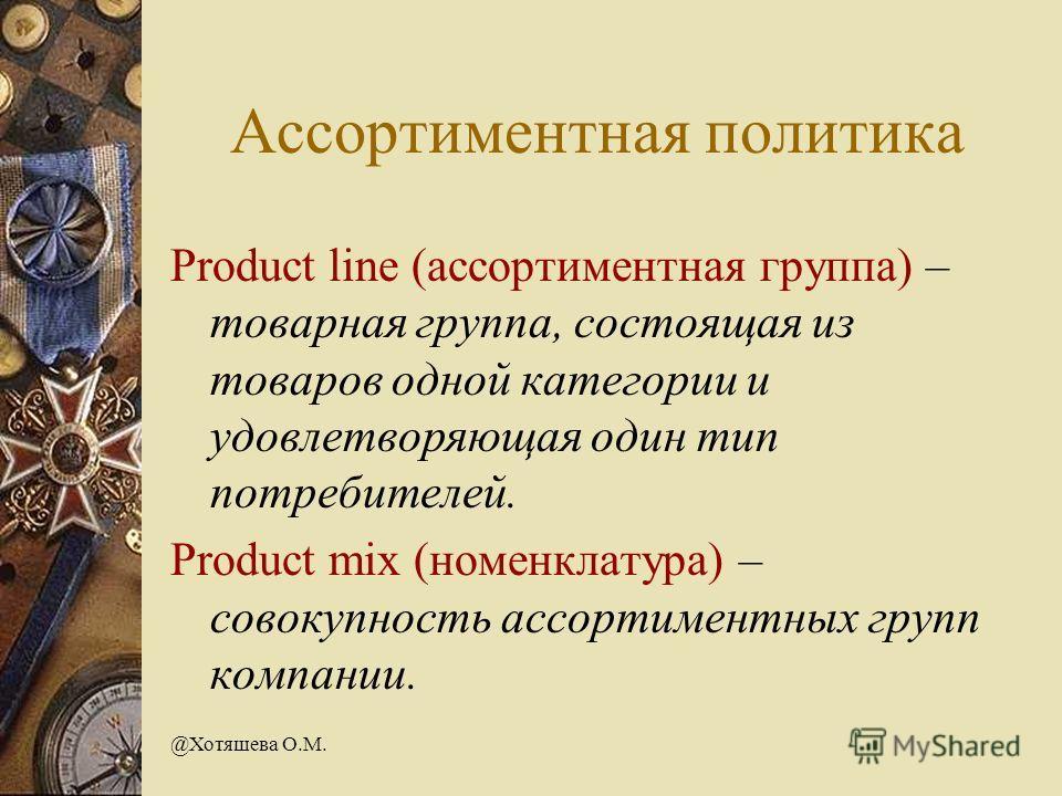 @Хотяшева О.М. Ассортиментная политика Product line (ассортиментная группа) – товарная группа, состоящая из товаров одной категории и удовлетворяющая один тип потребителей. Product mix (номенклатура) – совокупность ассортиментных групп компании.
