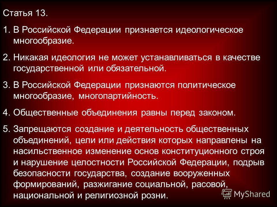 Статья 13. 1.В Российской Федерации признается идеологическое многообразие. 2.Никакая идеология не может устанавливаться в качестве государственной или обязательной. 3.В Российской Федерации признаются политическое многообразие, многопартийность. 4.О