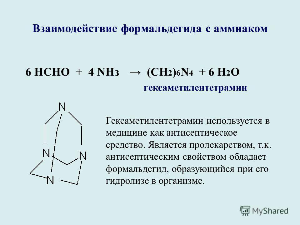 Взаимодействие формальдегида с аммиаком 6 НСНО + 4 NНз (СН 2 ) 6 N 4 + 6 Н 2 О гексаметилентетрамин Гексаметилентетрамин используется в медицине как антисептическое средство. Является пролекарством, т.к. антисептическим свойством обладает формальдеги