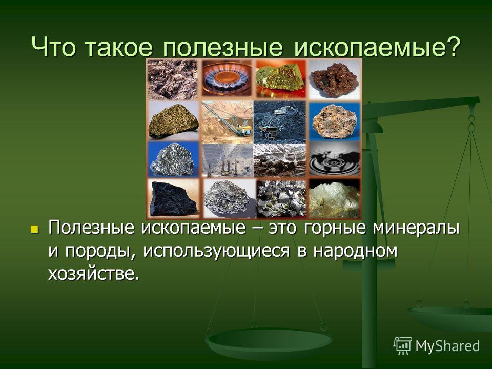 Что такое полезные ископаемые? Полезные ископаемые – это горные минералы и породы, использующиеся в народном хозяйстве.