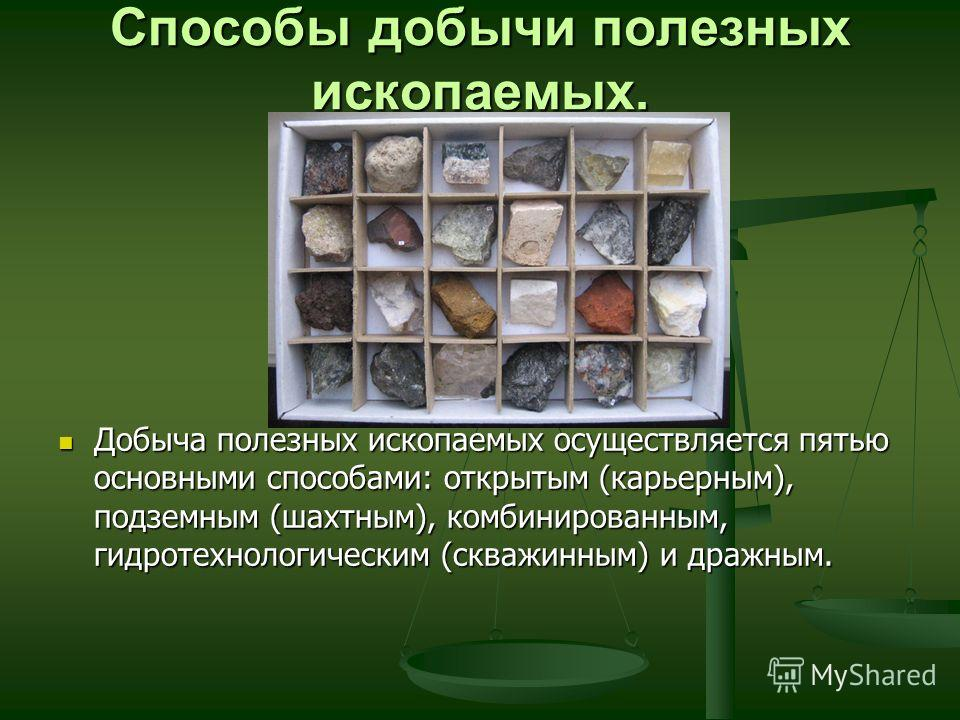 Способы добычи полезных ископаемых. Добыча полезных ископаемых осуществляется пятью основными способами: открытым (карьерным), подземным (шахтным), комбинированным, гидротехнологическим (скважинным) и дражным.