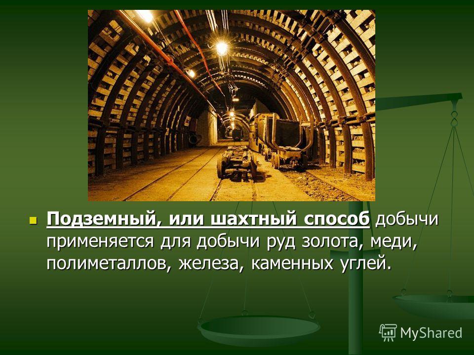 Подземный, или шахтный способ добычи применяется для добычи руд золота, меди, полиметаллов, железа, каменных углей.
