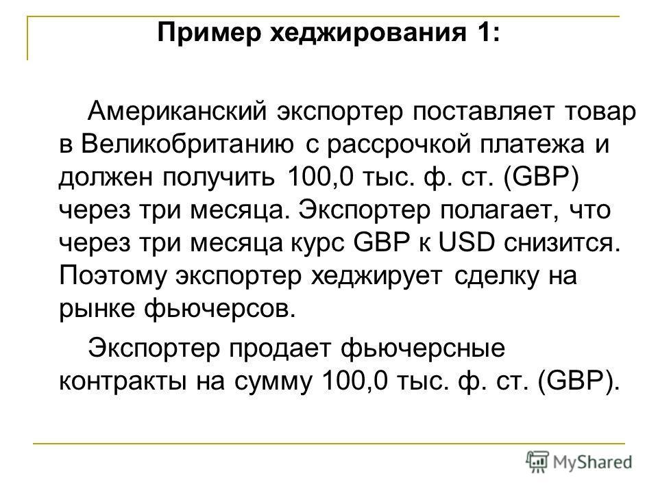 Пример хеджирования 1: Американский экспортер поставляет товар в Великобританию с рассрочкой платежа и должен получить 100,0 тыс. ф. ст. (GBP) через три месяца. Экспортер полагает, что через три месяца курс GBP к USD снизится. Поэтому экспортер хеджи