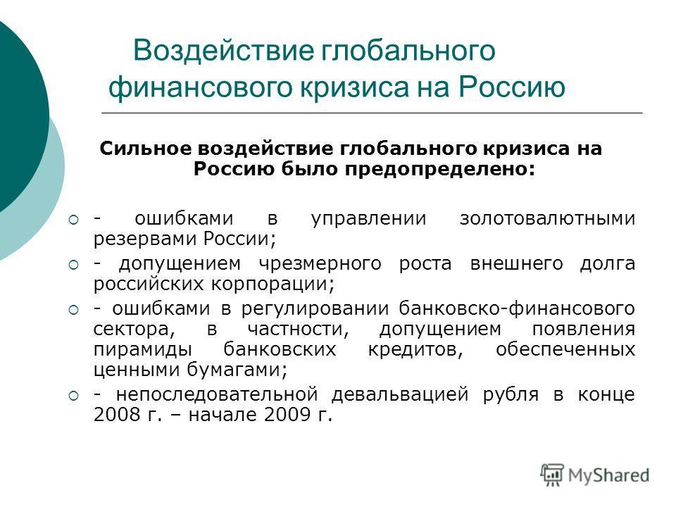 Воздействие глобального финансового кризиса на Россию Сильное воздействие глобального кризиса на Россию было предопределено: - ошибками в управлении золотовалютными резервами России; - допущением чрезмерного роста внешнего долга российских корпорации
