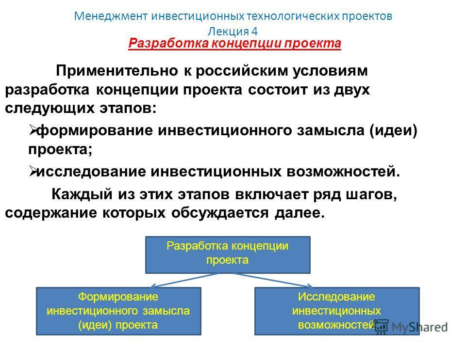 Менеджмент инвестиционных технологических проектов Лекция 4 Разработка концепции проекта Применительно к российским условиям разработка концепции проекта состоит из двух следующих этапов: формирование инвестиционного замысла (идеи) проекта; исследова