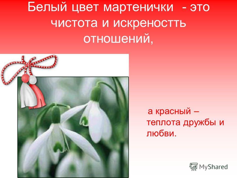 Белый цвет мартенички - это чистота и искреностть отношений, а красный – теплота дружбы и любви.