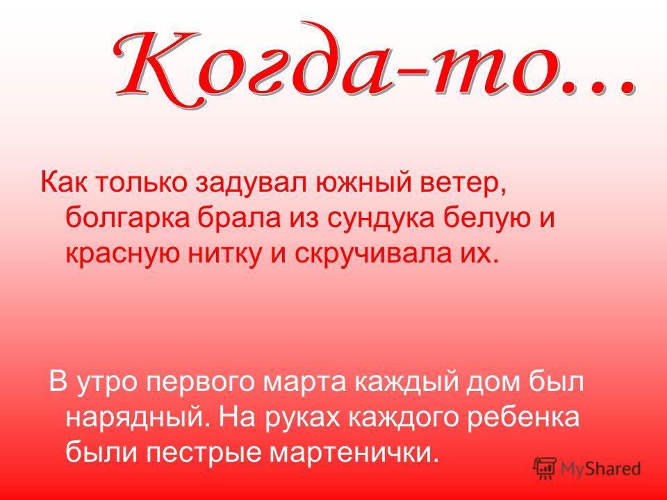 Как только задувал южный ветер, болгарка брала из сундука белую и красную нитку и скручивала их. В утро первого марта каждый дом был нарядный. На руках каждого ребенка были пестрые мартенички.
