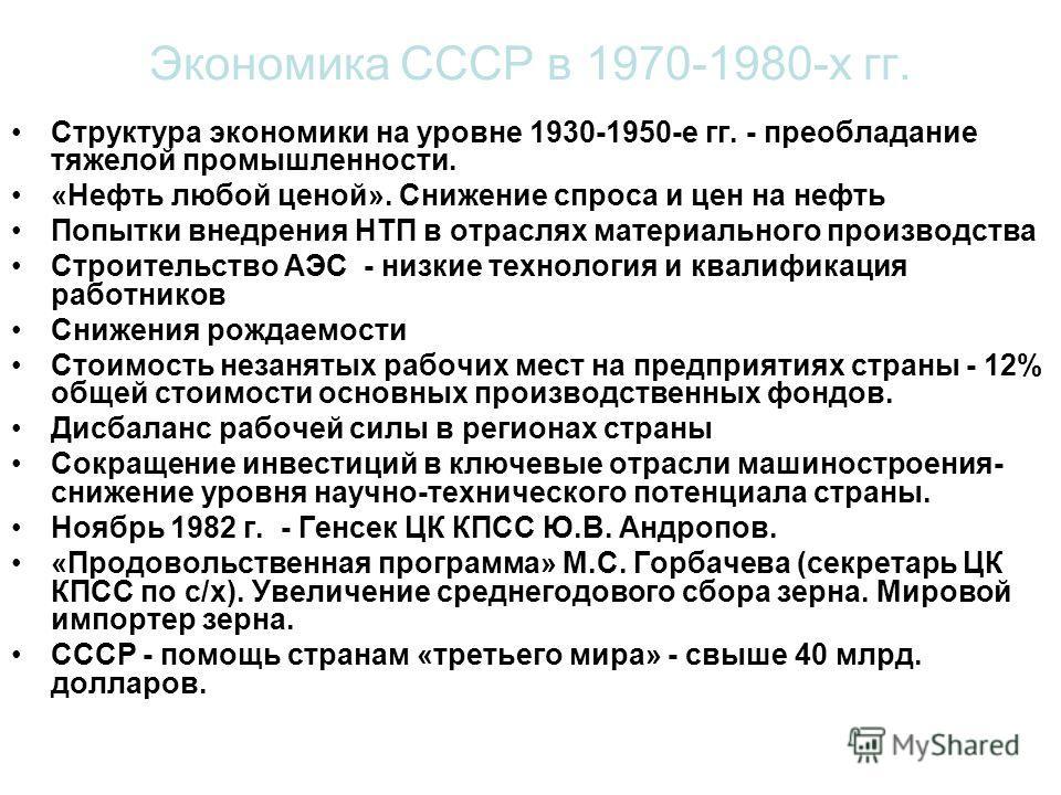 Экономика СССР в 1970-1980-х гг. Структура экономики на уровне 1930-1950-е гг. - преобладание тяжелой промышленности. «Нефть любой ценой». Снижение спроса и цен на нефть Попытки внедрения НТП в отраслях материального производства Строительство АЭС -