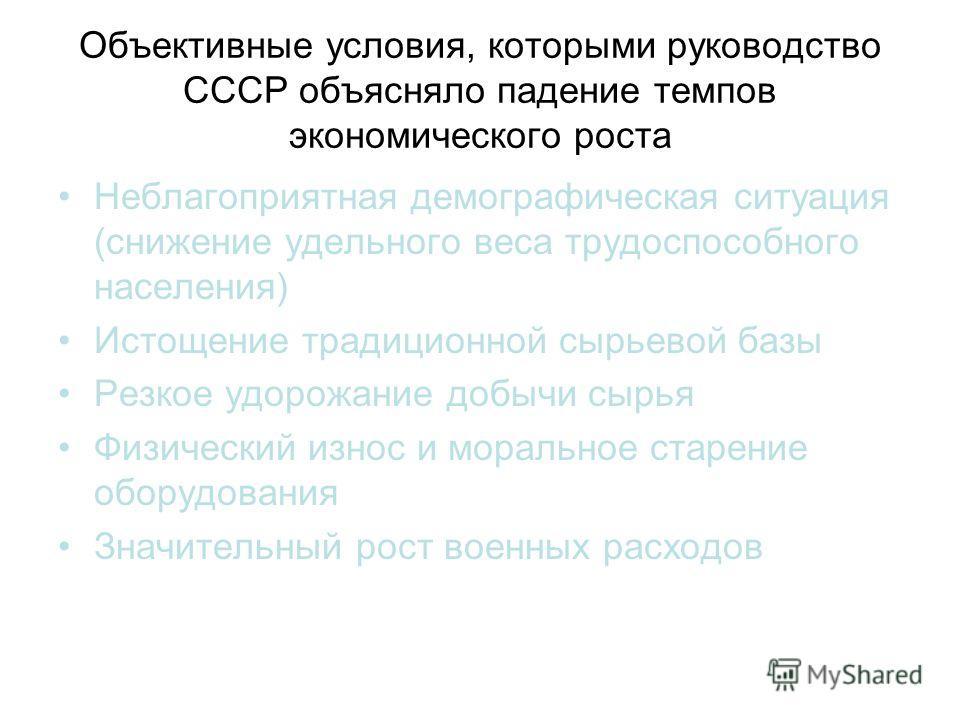 Объективные условия, которыми руководство СССР объясняло падение темпов экономического роста Неблагоприятная демографическая ситуация (снижение удельного веса трудоспособного населения) Истощение традиционной сырьевой базы Резкое удорожание добычи сы