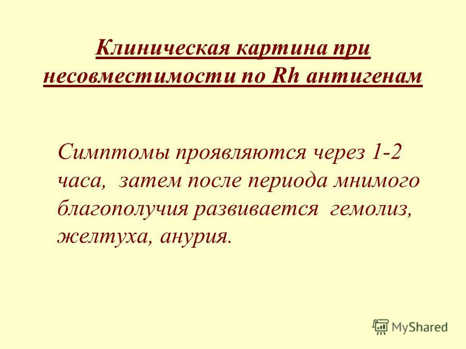 Клиническая картина при несовместимости по Rh антигенам Симптомы проявляются через 1-2 часа, затем после периода мнимого благополучия развивается гемолиз, желтуха, анурия.
