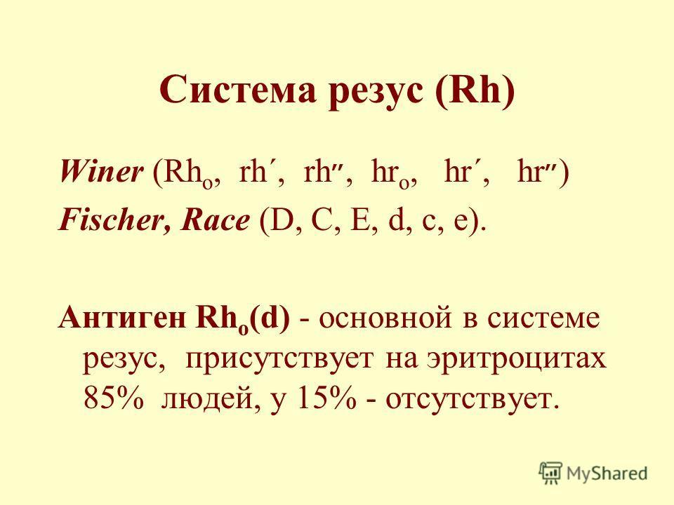 Система резус (Rh) Winer (Rh o, rh΄, rh״, hr o, hr΄, hr״) Fischer, Race (D, C, E, d, c, e). Антиген Rh o (d) - основной в системе резус, присутствует на эритроцитах 85% людей, у 15% - отсутствует.