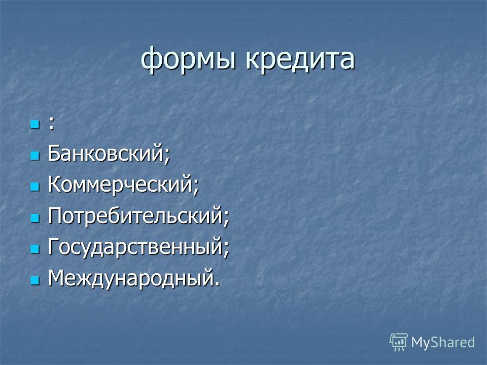 формы кредита формы кредита : Банковский; Банковский; Коммерческий; Коммерческий; Потребительский; Потребительский; Государственный; Государственный; Международный. Международный.