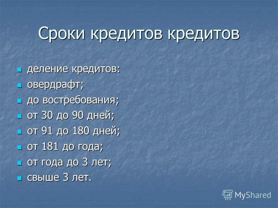 Сроки кредитов кредитов деление кредитов: деление кредитов: овердрафт; овердрафт; до востребования; до востребования; от 30 до 90 дней; от 30 до 90 дней; от 91 до 180 дней; от 91 до 180 дней; от 181 до года; от 181 до года; от года до 3 лет; от года