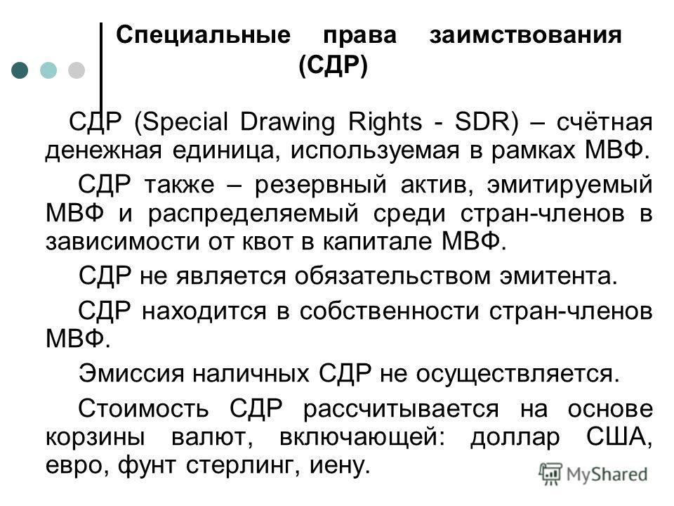 Специальные права заимствования (СДР) СДР (Special Drawing Rights - SDR) – счётная денежная единица, используемая в рамках МВФ. СДР также – резервный актив, эмитируемый МВФ и распределяемый среди стран-членов в зависимости от квот в капитале МВФ. СДР