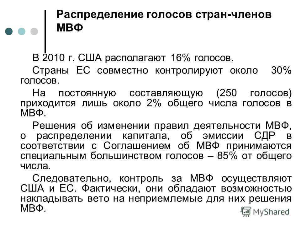 Распределение голосов стран-членов МВФ В 2010 г. США располагают 16% голосов. Страны ЕС совместно контролируют около 30% голосов. На постоянную составляющую (250 голосов) приходится лишь около 2% общего числа голосов в МВФ. Решения об изменении прави