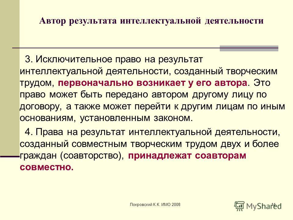 Покровский К.К. ИМО 200814 Автор результата интеллектуальной деятельности 3. Исключительное право на результат интеллектуальной деятельности, созданный творческим трудом, первоначально возникает у его автора. Это право может быть передано автором дру